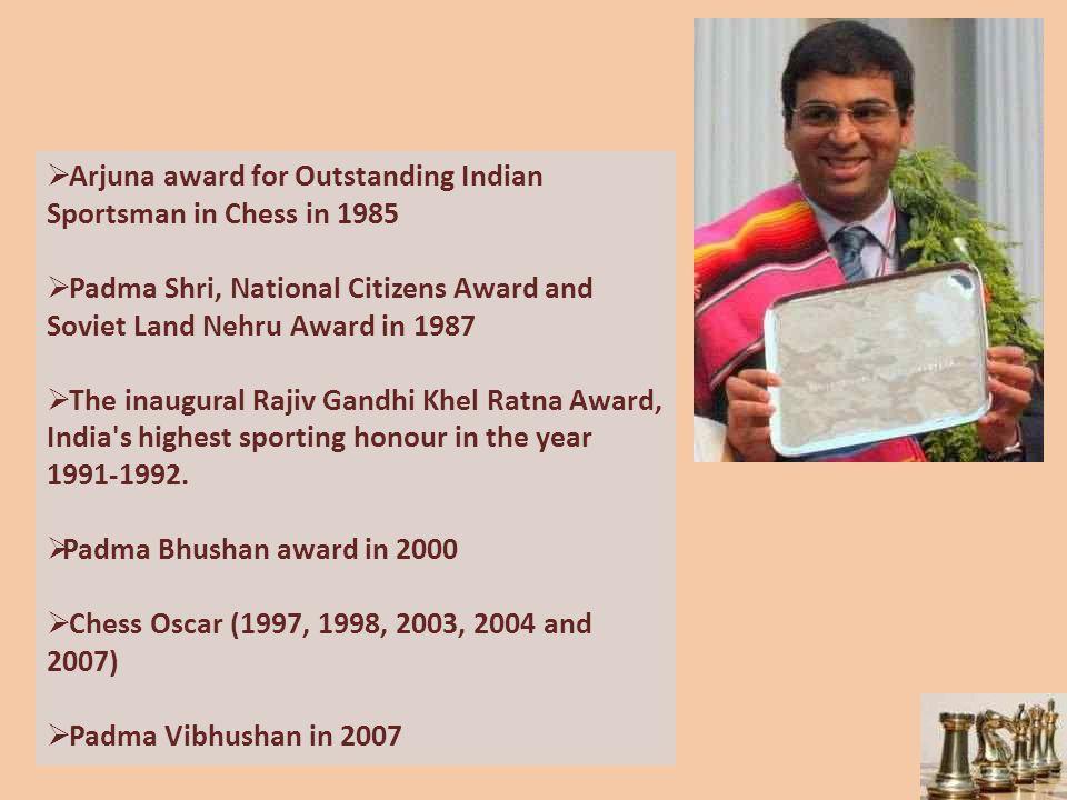  Arjuna award for Outstanding Indian Sportsman in Chess in 1985  Padma Shri, National Citizens Award and Soviet Land Nehru Award in 1987  The inaugural Rajiv Gandhi Khel Ratna Award, India s highest sporting honour in the year 1991-1992.