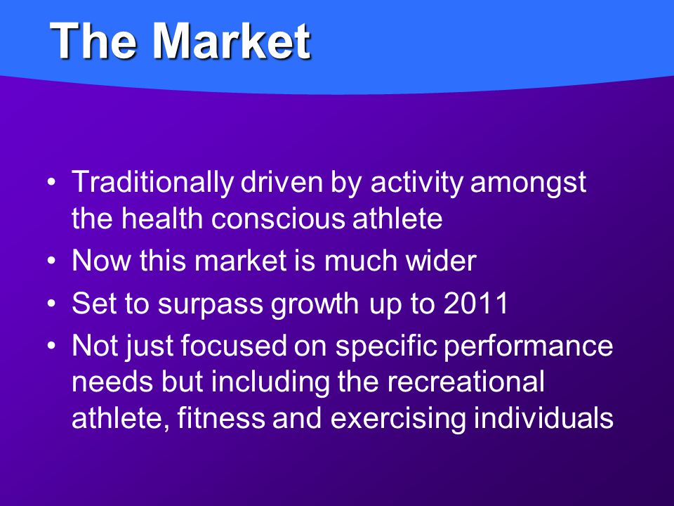 Traditionally driven by activity amongst the health conscious athlete Now this market is much wider Set to surpass growth up to 2011 Not just focused on specific performance needs but including the recreational athlete, fitness and exercising individuals The Market
