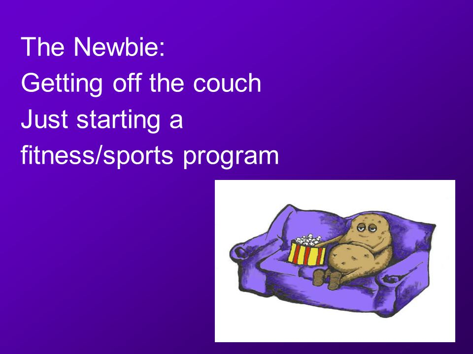 The Newbie: Getting off the couch Just starting a fitness/sports program