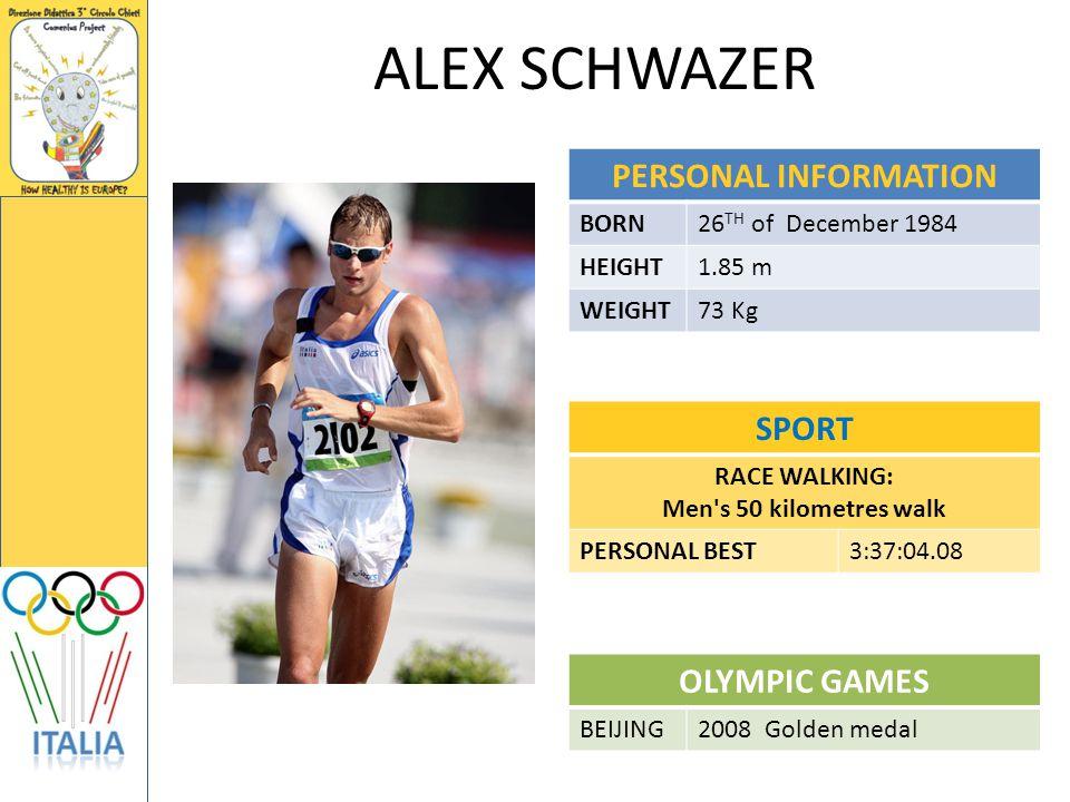 ALEX SCHWAZER PERSONAL INFORMATION BORN26 TH of December 1984 HEIGHT1.85 m WEIGHT73 Kg SPORT RACE WALKING: Men s 50 kilometres walk PERSONAL BEST3:37:04.08 OLYMPIC GAMES BEIJING2008 Golden medal