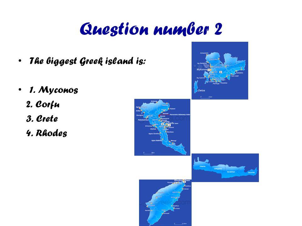 Question number 2 The biggest Greek island is: 1. Myconos 2. Corfu 3. Crete 4. Rhodes