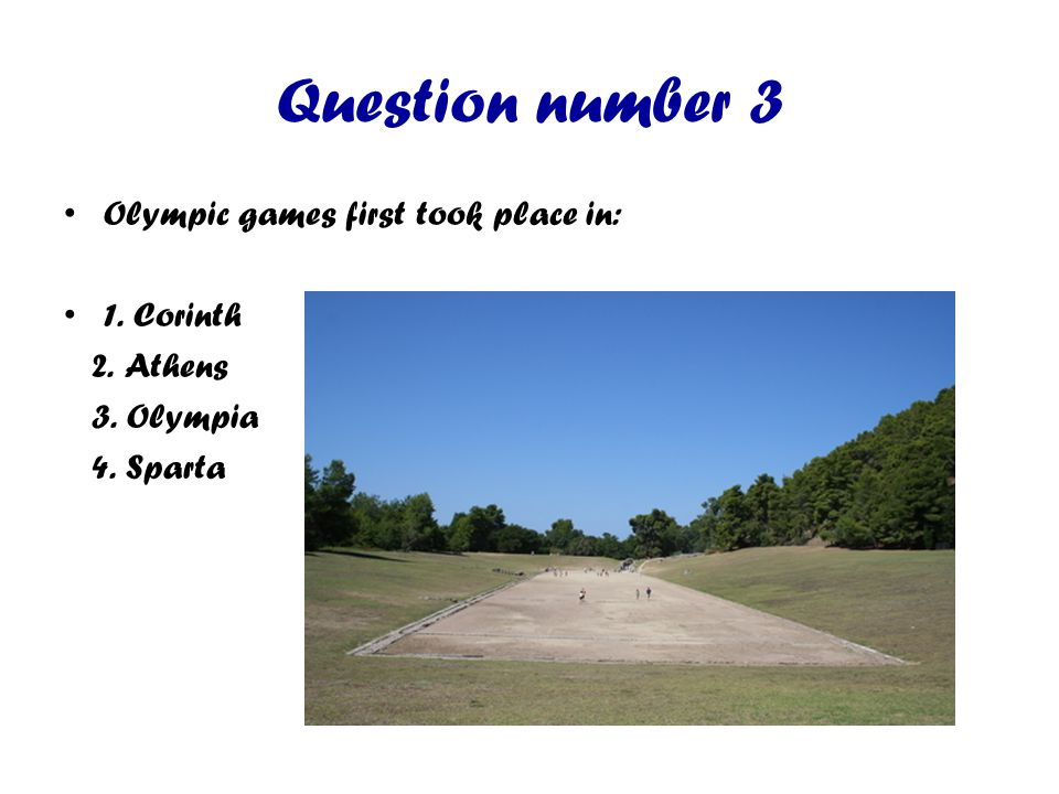 Question number 3 Olympic games first took place in: 1. Corinth 2. Athens 3. Olympia 4. Sparta