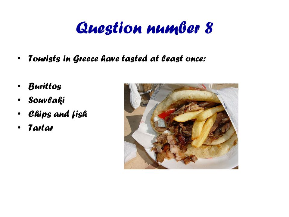 Question number 8 Tourists in Greece have tasted at least once: Burittos Souvlaki Chips and fish Tartar