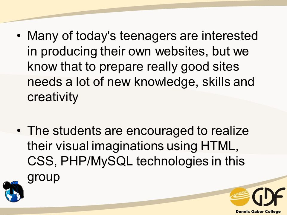 Many of today s teenagers are interested in producing their own websites, but we know that to prepare really good sites needs a lot of new knowledge, skills and creativity The students are encouraged to realize their visual imaginations using HTML, CSS, PHP/MySQL technologies in this group
