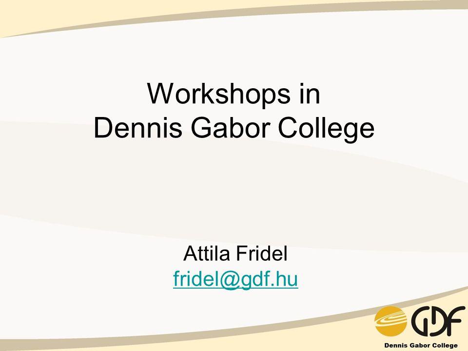 Workshops in Dennis Gabor College Attila Fridel fridel@gdf.hu fridel@gdf.hu