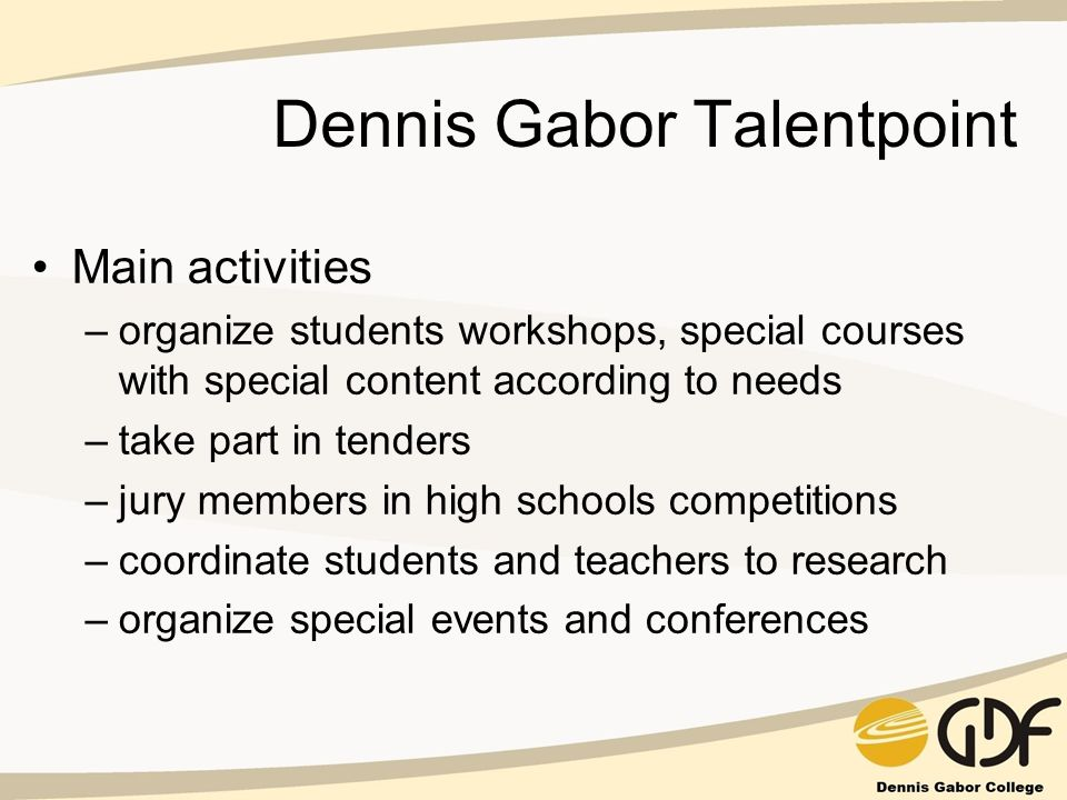 Dennis Gabor Talentpoint Main activities –organize students workshops, special courses with special content according to needs –take part in tenders –jury members in high schools competitions –coordinate students and teachers to research –organize special events and conferences