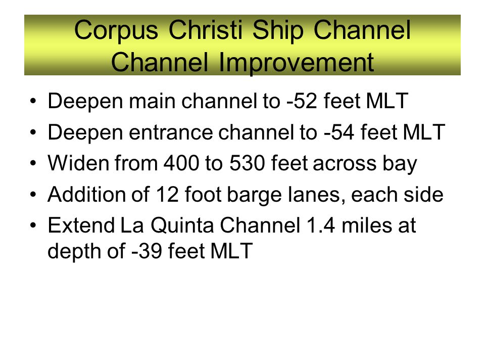 Corpus Christi Ship Channel Channel Improvement Deepen main channel to -52 feet MLT Deepen entrance channel to -54 feet MLT Widen from 400 to 530 feet across bay Addition of 12 foot barge lanes, each side Extend La Quinta Channel 1.4 miles at depth of -39 feet MLT