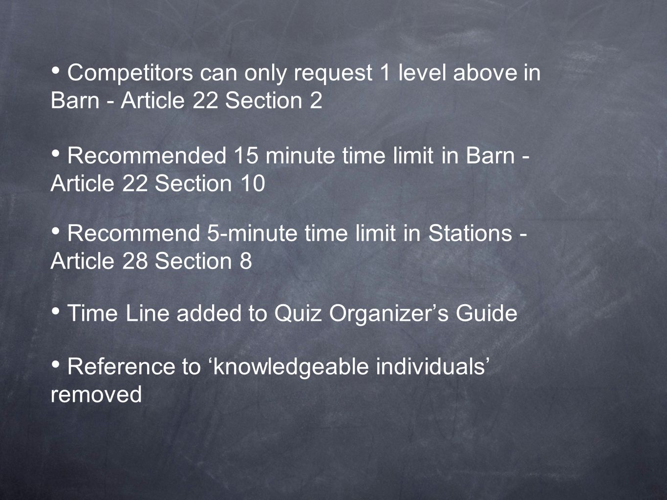 Competitors can only request 1 level above in Barn - Article 22 Section 2 Recommended 15 minute time limit in Barn - Article 22 Section 10 Recommend 5-minute time limit in Stations - Article 28 Section 8 Time Line added to Quiz Organizer's Guide Reference to 'knowledgeable individuals' removed