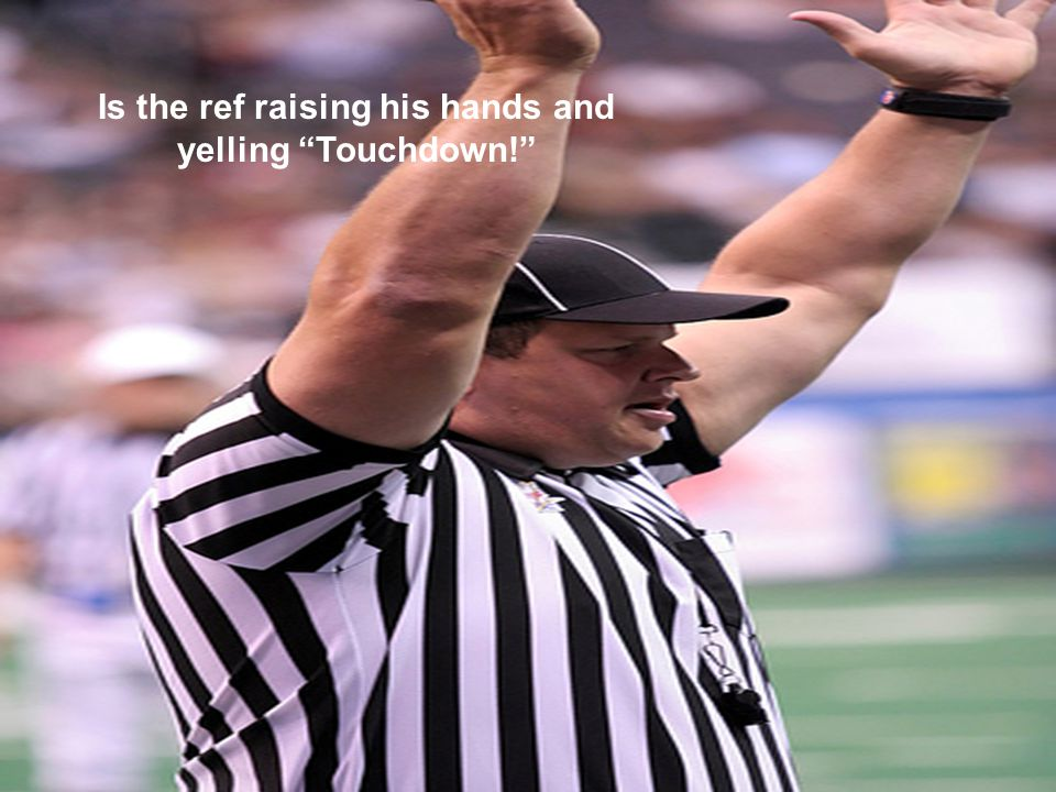 Is the ref raising his hands and yelling Touchdown!