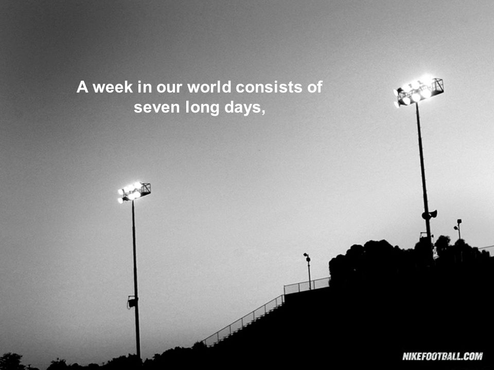 A week in our world consists of seven long days,