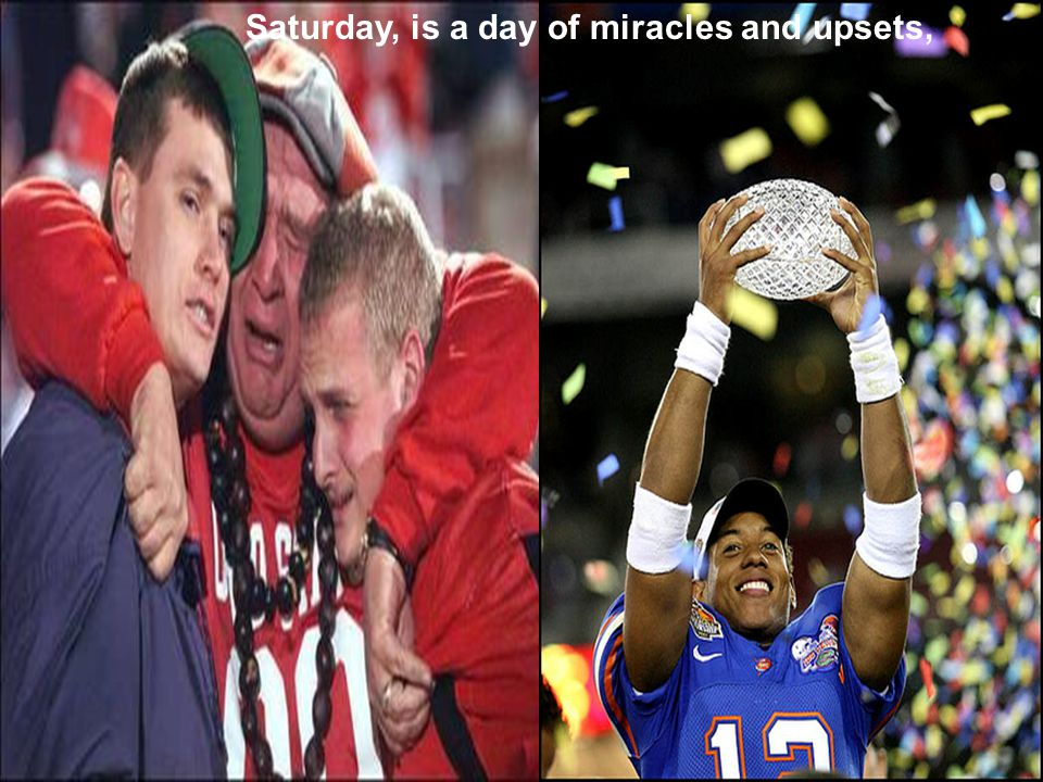 Saturday, is a day of miracles and upsets,
