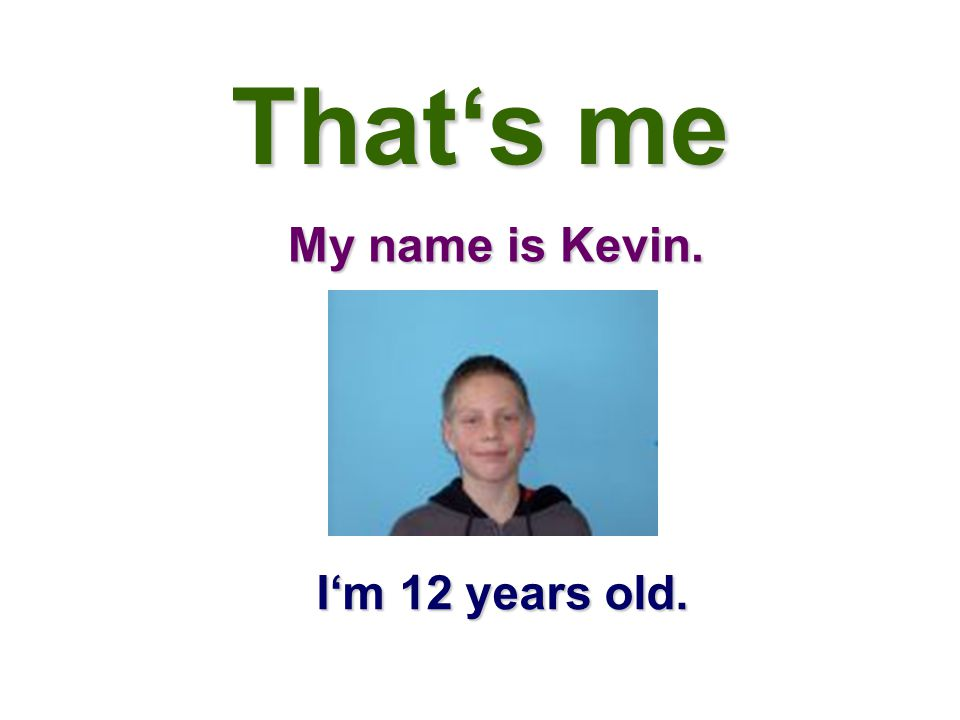 That's me My name is Kevin. I'm 12 years old.