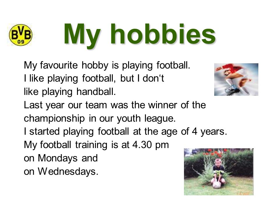 My hobbies My favourite hobby is playing football. I like playing football, but I don't like playing handball. Last year our team was the winner of th