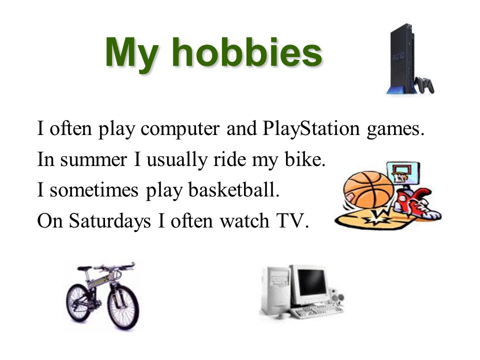 My hobbies I often play computer and PlayStation games.
