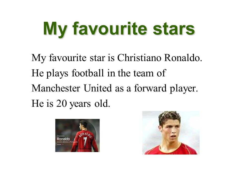 My favourite stars My favourite star is Christiano Ronaldo. He plays football in the team of Manchester United as a forward player. He is 20 years old