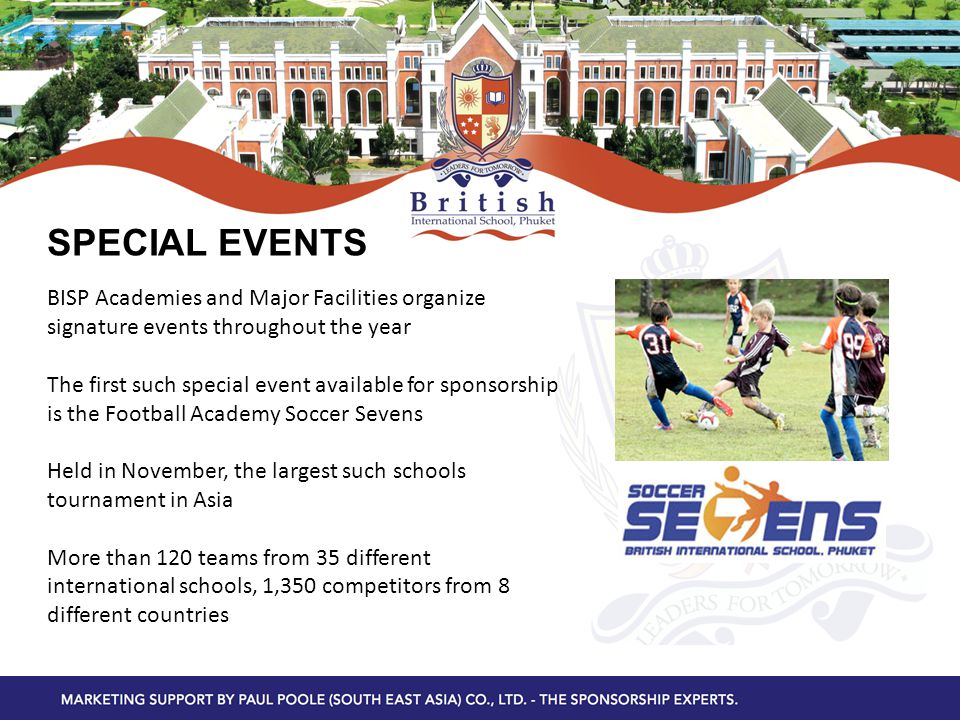 SPECIAL EVENTS BISP Academies and Major Facilities organize signature events throughout the year The first such special event available for sponsorship is the Football Academy Soccer Sevens Held in November, the largest such schools tournament in Asia More than 120 teams from 35 different international schools, 1,350 competitors from 8 different countries