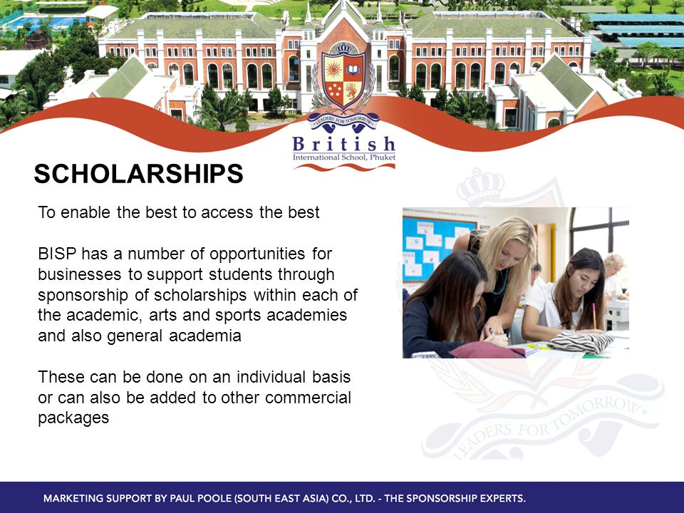 SCHOLARSHIPS To enable the best to access the best BISP has a number of opportunities for businesses to support students through sponsorship of scholarships within each of the academic, arts and sports academies and also general academia These can be done on an individual basis or can also be added to other commercial packages