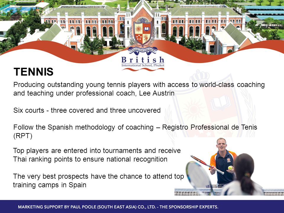 TENNIS Producing outstanding young tennis players with access to world-class coaching and teaching under professional coach, Lee Austrin Six courts - three covered and three uncovered Follow the Spanish methodology of coaching – Registro Professional de Tenis (RPT) Top players are entered into tournaments and receive Thai ranking points to ensure national recognition The very best prospects have the chance to attend top training camps in Spain
