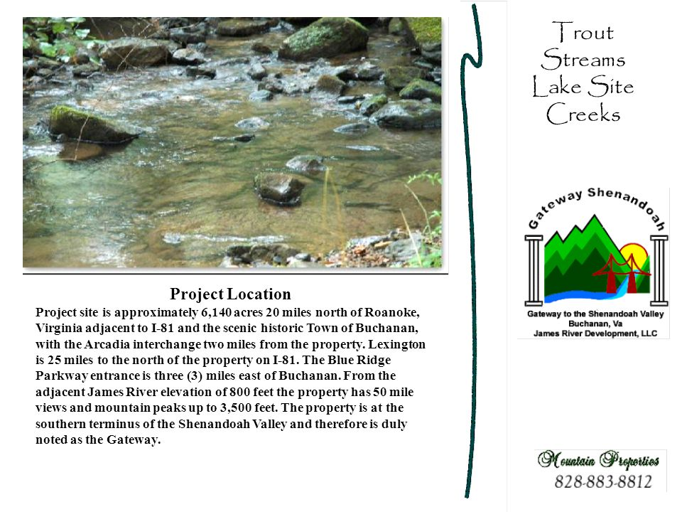 Trout Streams Lake Site Creeks Project Location Project site is approximately 6,140 acres 20 miles north of Roanoke, Virginia adjacent to I-81 and the scenic historic Town of Buchanan, with the Arcadia interchange two miles from the property.