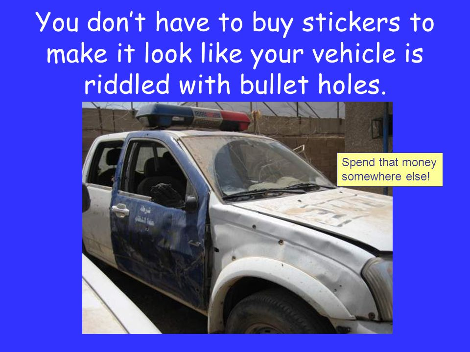 You don't have to buy stickers to make it look like your vehicle is riddled with bullet holes.
