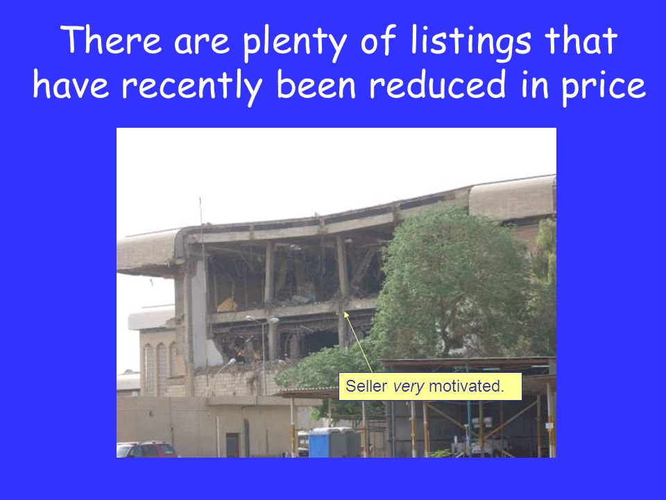 There are plenty of listings that have recently been reduced in price Seller very motivated.