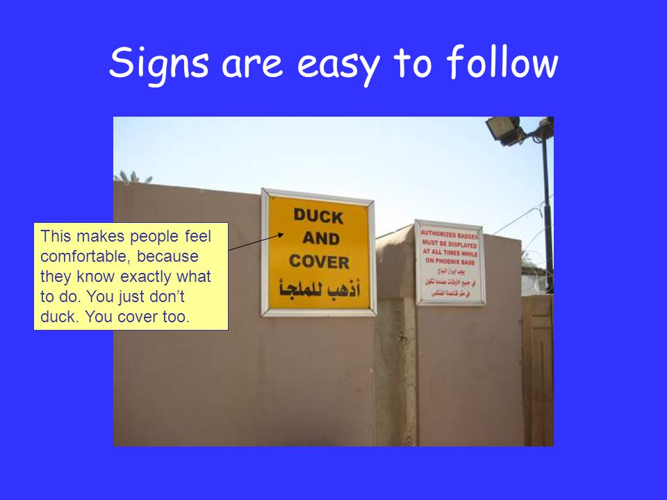 Signs are easy to follow This makes people feel comfortable, because they know exactly what to do.