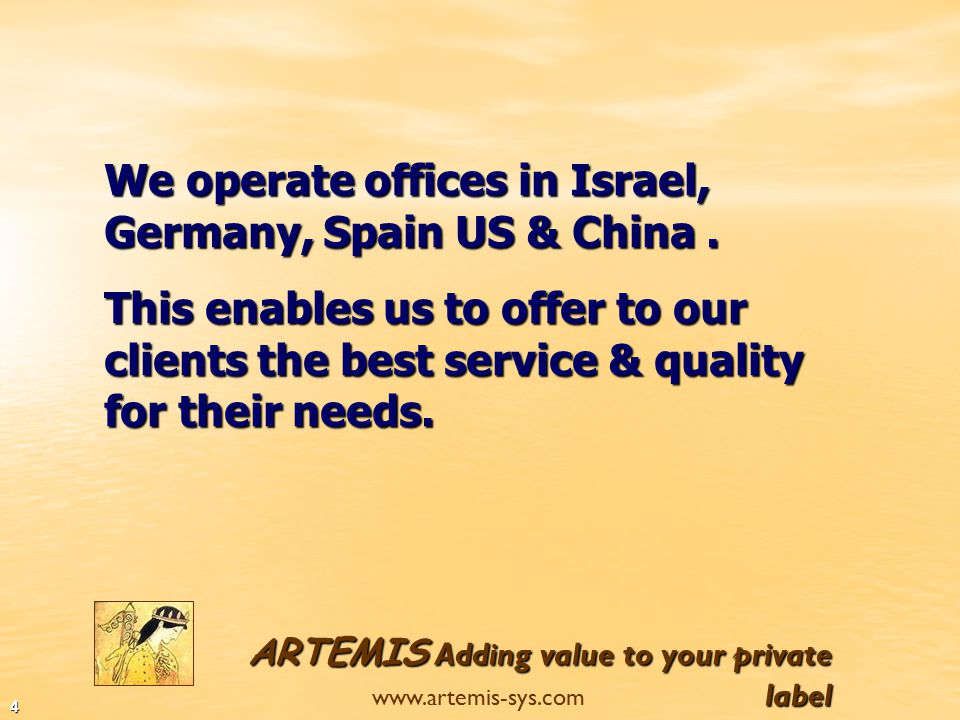 ARTEMIS Adding value to your private label www.artemis-sys.com 3 This diversity at the production's location enables us to offer the best solutions for our clients including the best quality, price and delivery s schedule.