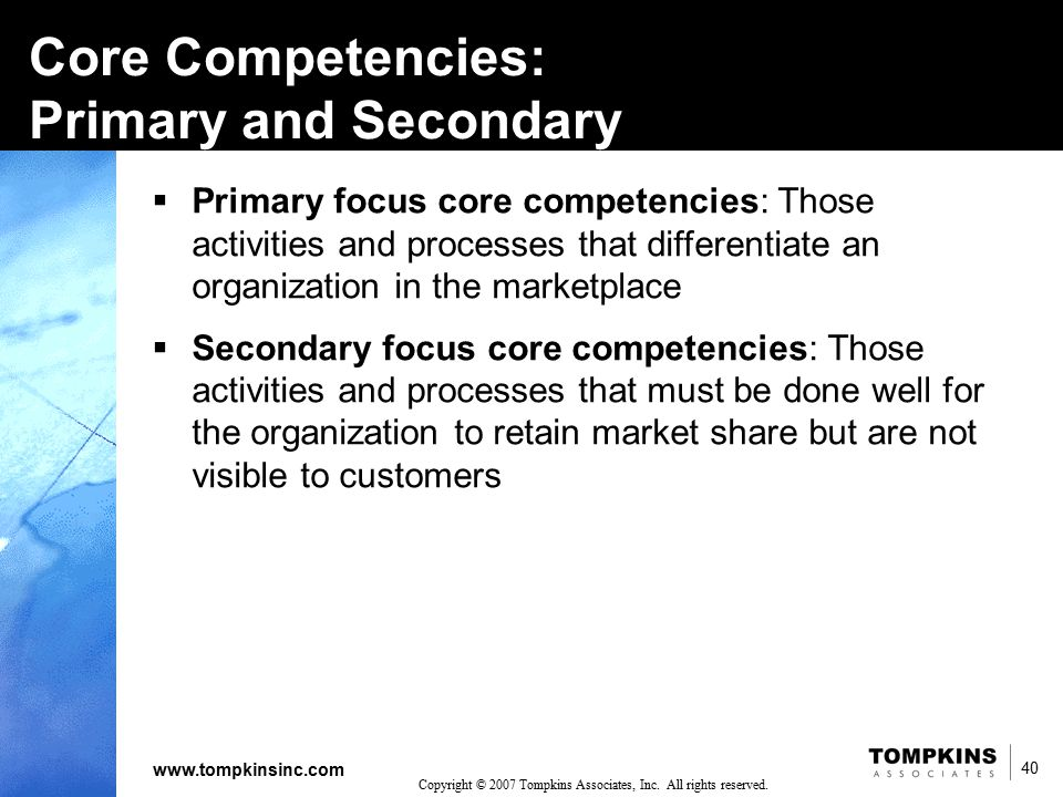 40 www.tompkinsinc.com 40 Copyright © 2007 Tompkins Associates, Inc. All rights reserved. Core Competencies: Primary and Secondary  Primary focus cor