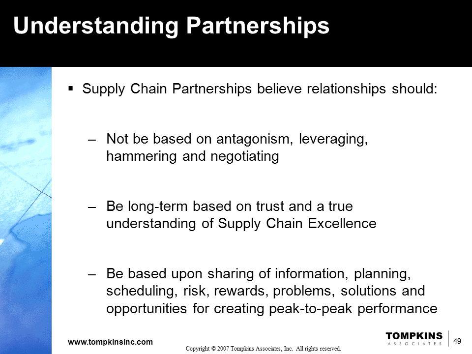 49 www.tompkinsinc.com 49 Copyright © 2007 Tompkins Associates, Inc. All rights reserved. Understanding Partnerships  Supply Chain Partnerships belie