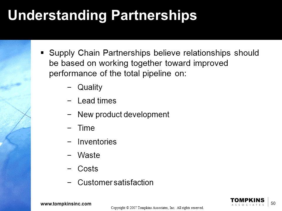 50 www.tompkinsinc.com 50 Copyright © 2007 Tompkins Associates, Inc. All rights reserved. Understanding Partnerships  Supply Chain Partnerships belie