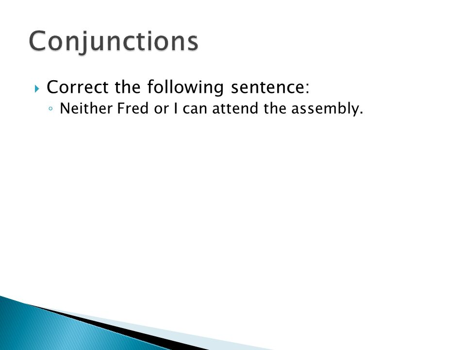  Correct the following sentence: ◦ Neither Fred or I can attend the assembly.