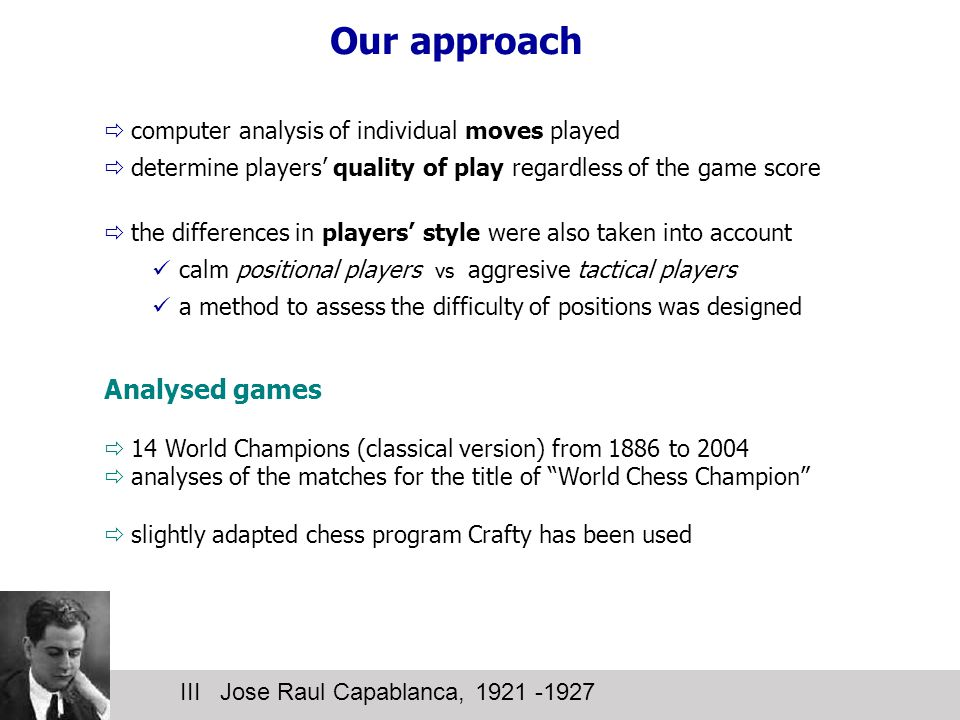 Our approach III Jose Raul Capablanca, 1921 -1927  computer analysis of individual moves played  determine players' quality of play regardless of the game score  the differences in players' style were also taken into account calm positional players vs aggresive tactical players a method to assess the difficulty of positions was designed Analysed games  14 World Champions (classical version) from 1886 to 2004  analyses of the matches for the title of World Chess Champion  slightly adapted chess program Crafty has been used