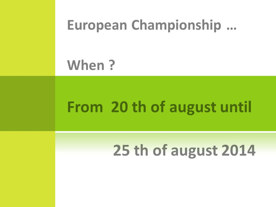 European Championship … When From 20 th of august until 25 th of august 2014