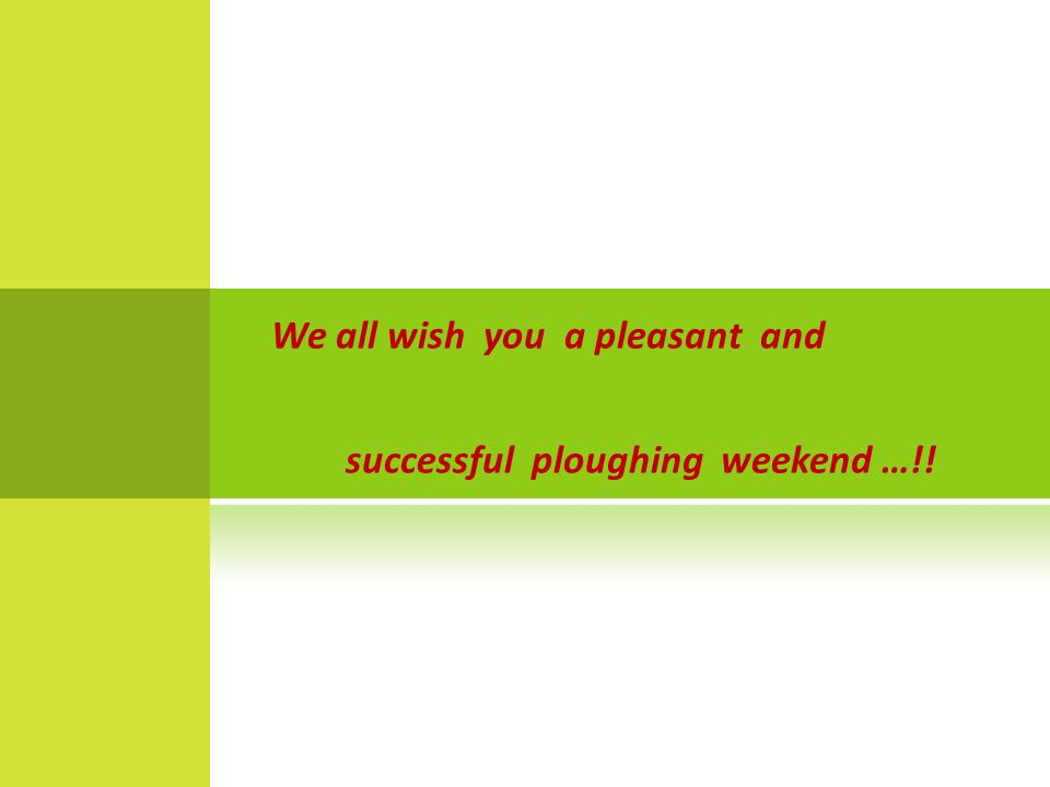 We all wish you a pleasant and successful ploughing weekend …!!
