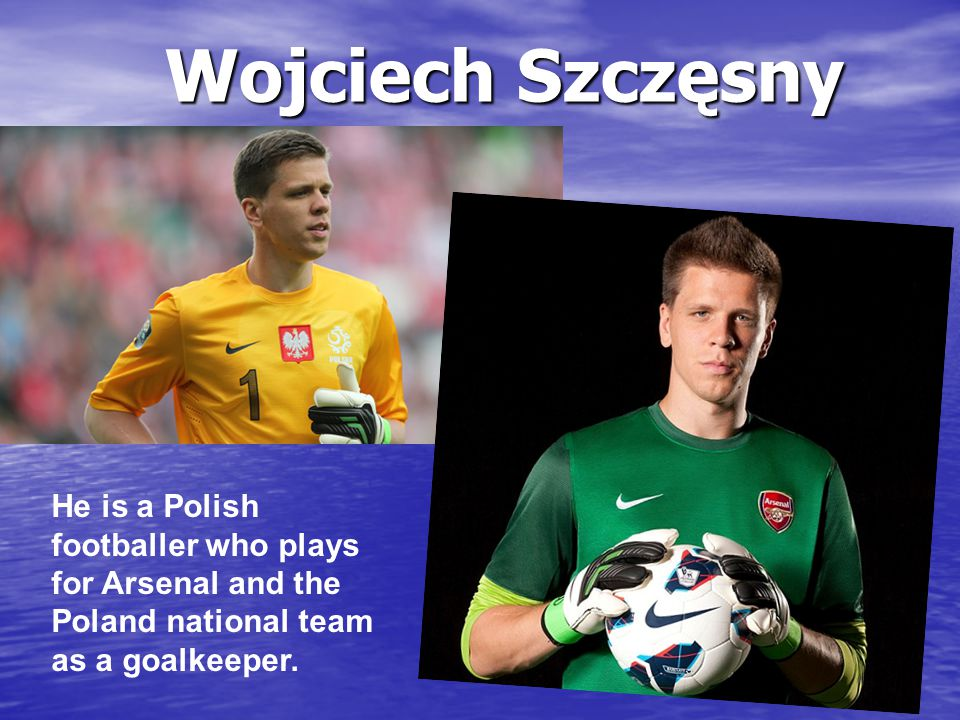 He is a Polish footballer who plays for Arsenal and the Poland national team as a goalkeeper. Wojciech Szczęsny
