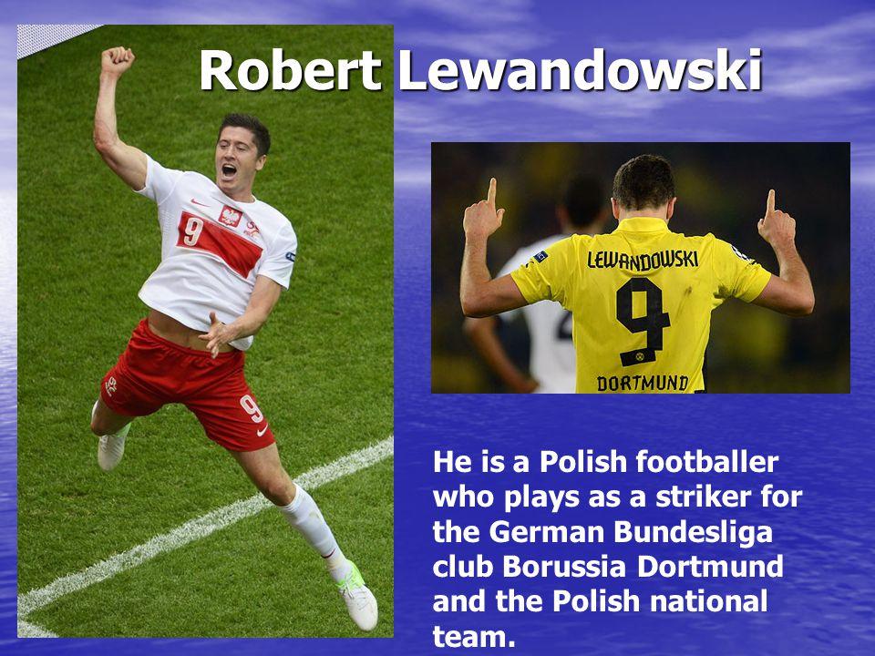 He is a Polish footballer who plays as a striker for the German Bundesliga club Borussia Dortmund and the Polish national team.