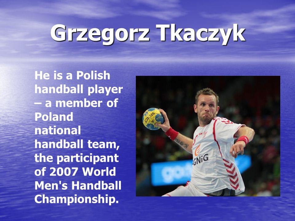 Grzegorz Tkaczyk He is a Polish handball player – a member of Poland national handball team, the participant of 2007 World Men s Handball Championship.