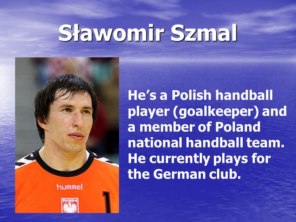 Sławomir Szmal He's a Polish handball player (goalkeeper) and a member of Poland national handball team.