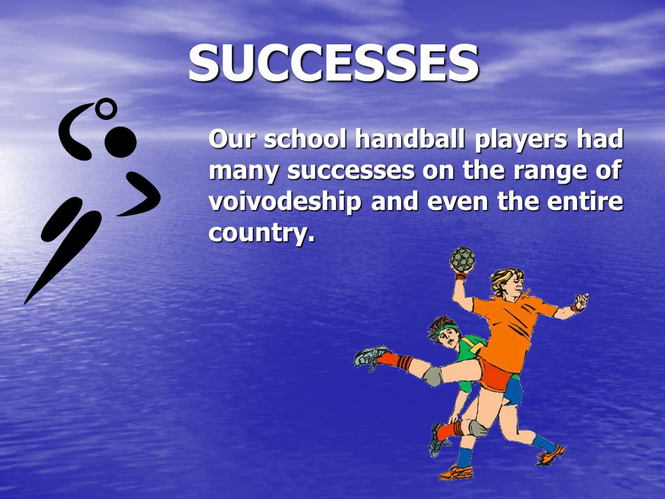 SUCCESSES Our school handball players had many successes on the range of voivodeship and even the entire country.