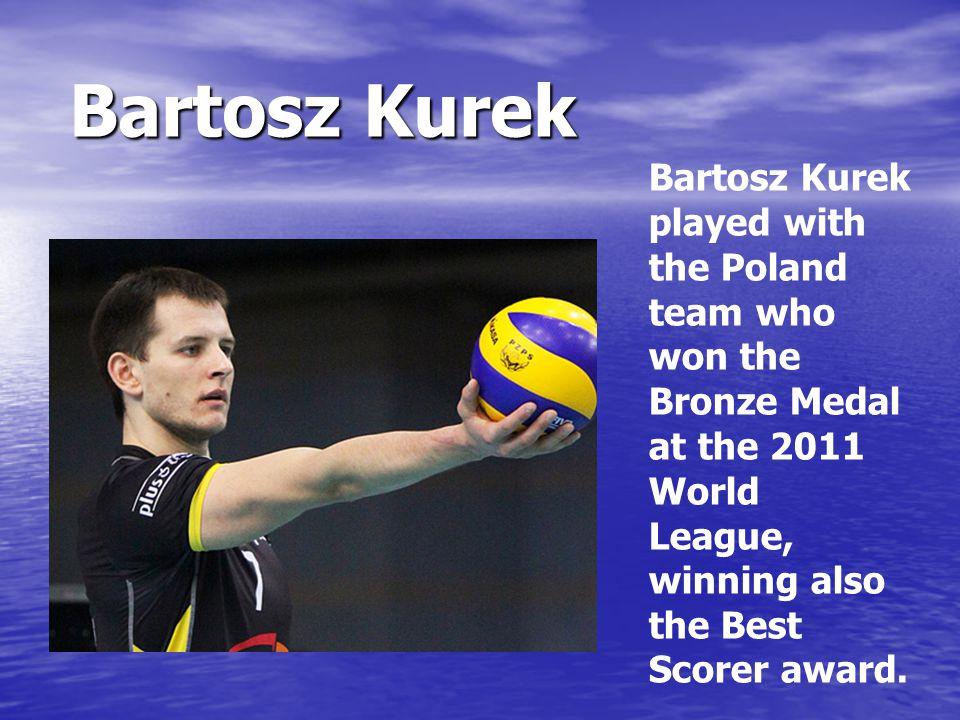 Bartosz Kurek played with the Poland team who won the Bronze Medal at the 2011 World League, winning also the Best Scorer award.