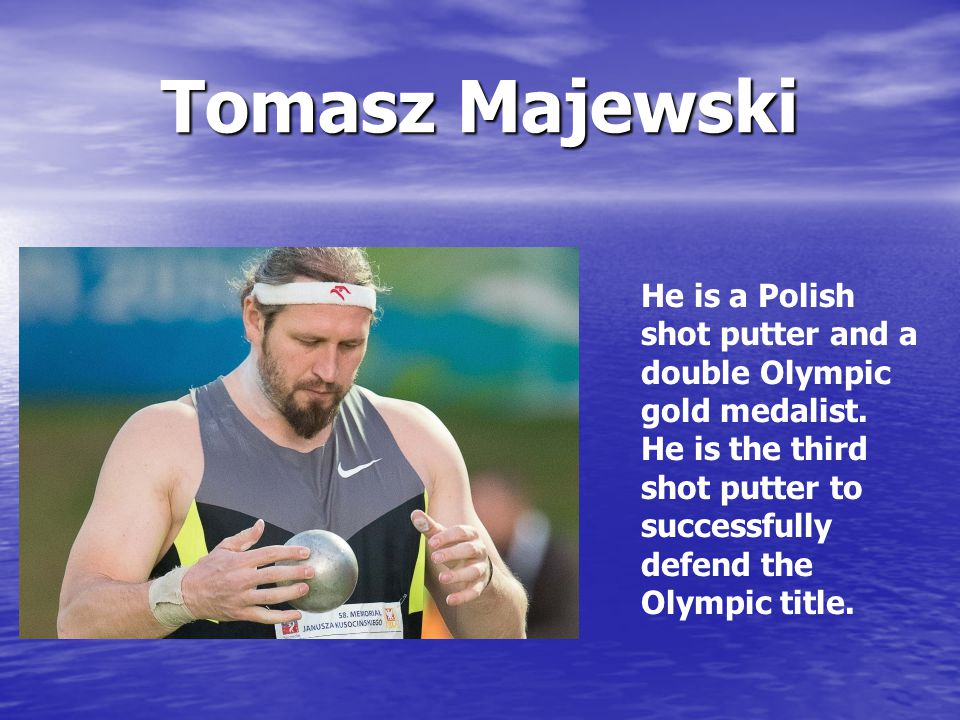 Tomasz Majewski He is a Polish shot putter and a double Olympic gold medalist. He is the third shot putter to successfully defend the Olympic title.