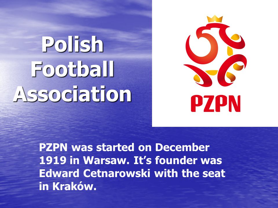 PZPN was started on December 1919 in Warsaw. It's founder was Edward Cetnarowski with the seat in Kraków. Polish Football Association
