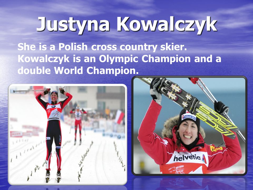 Justyna Kowalczyk She is a Polish cross country skier. Kowalczyk is an Olympic Champion and a double World Champion.