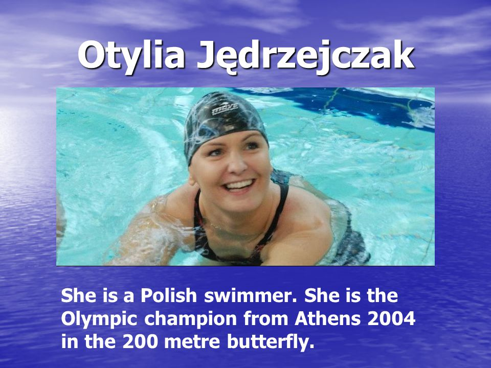 Otylia Jędrzejczak She is a Polish swimmer. She is the Olympic champion from Athens 2004 in the 200 metre butterfly.