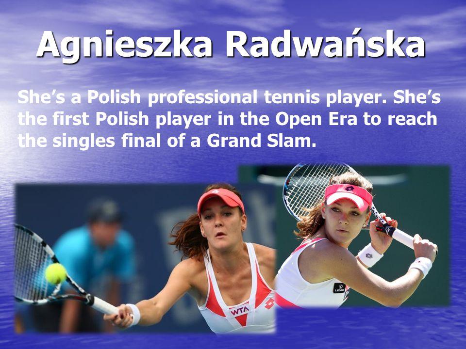 Agnieszka Radwańska She's a Polish professional tennis player.