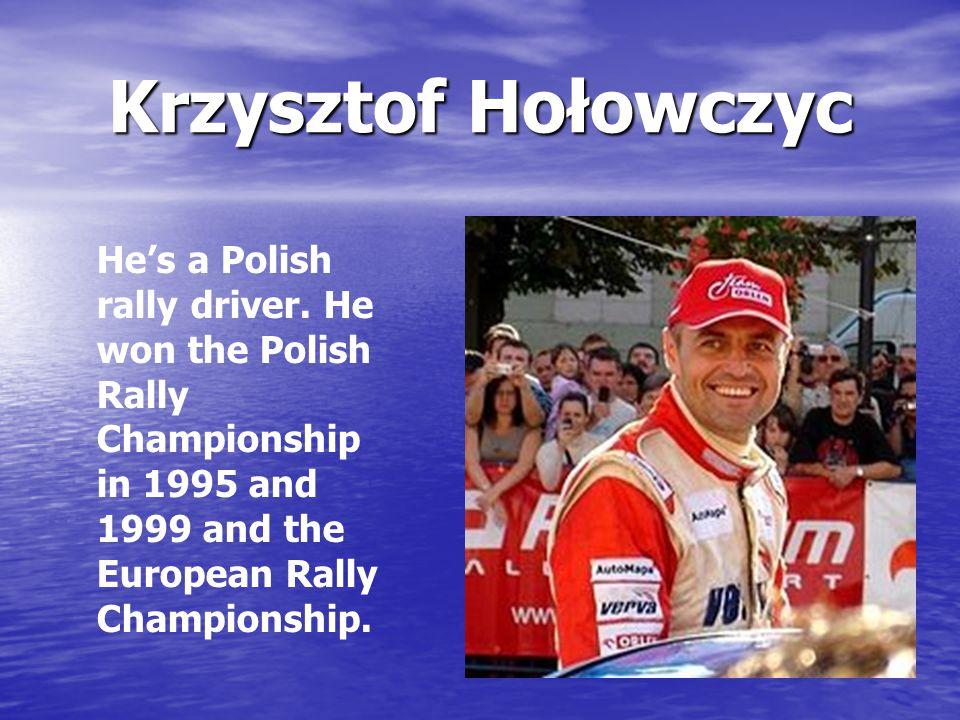 Krzysztof Hołowczyc He's a Polish rally driver.