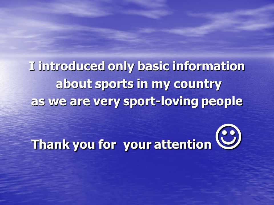 I introduced only basic information about sports in my country about sports in my country as we are very sport-loving people Thank you for your attention Thank you for your attention