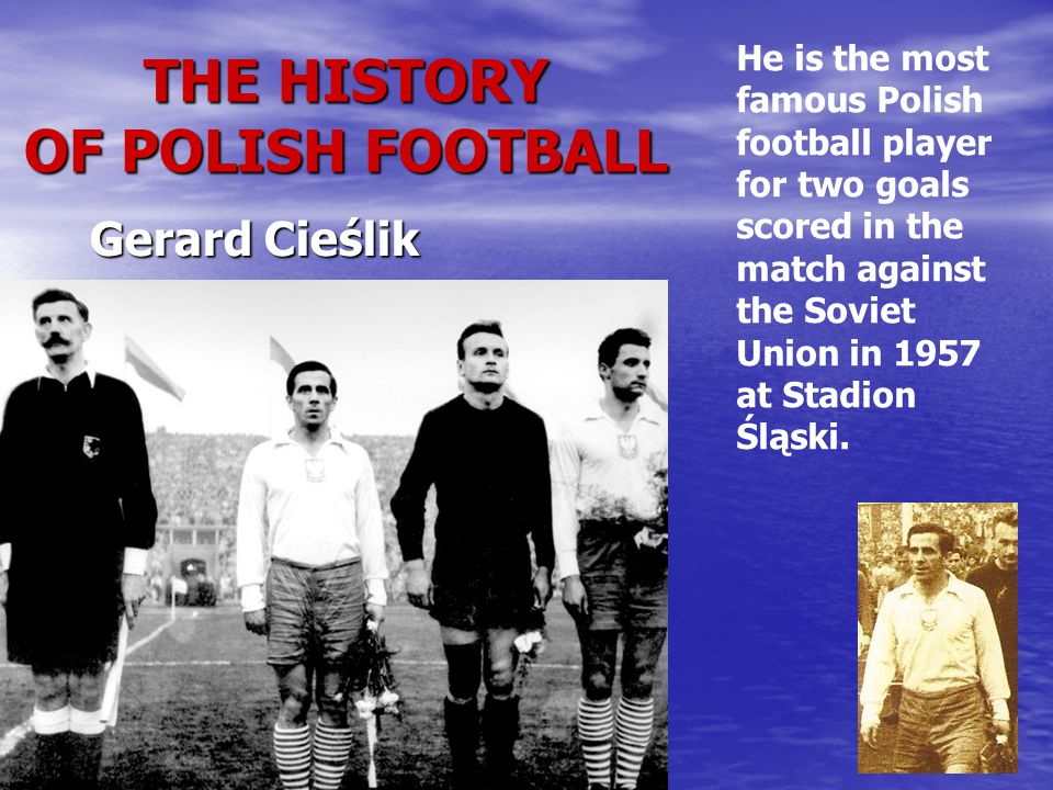 THE HISTORY OF POLISH FOOTBALL He is the most famous Polish football player for two goals scored in the match against the Soviet Union in 1957 at Stadion Śląski.