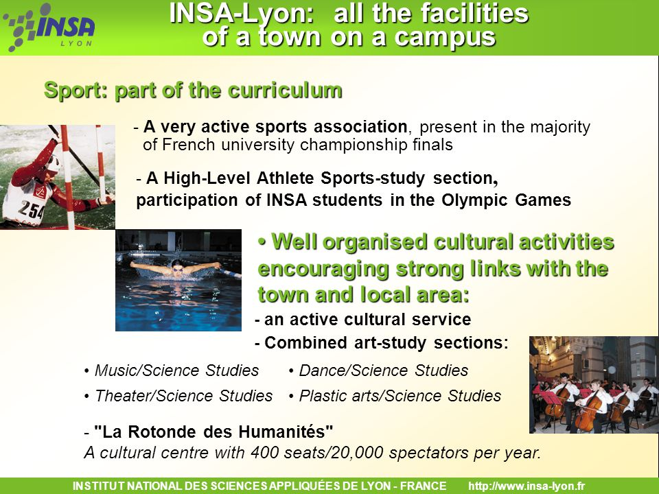 INSTITUT NATIONAL DES SCIENCES APPLIQUÉES DE LYON - FRANCEhttp://www.insa-lyon.fr INSA-Lyon: all the facilities of a town on a campus INSA-Lyon: all the facilities of a town on a campus - A very active sports association, present in the majority of French university championship finals Sport: part of the curriculum Well organised cultural activities encouraging strong links with the town and local area: Well organised cultural activities encouraging strong links with the town and local area: - an active cultural service - Combined art-study sections: Music/Science Studies Plastic arts/Science Studies Dance/Science Studies Theater/Science Studies - La Rotonde des Humanités A cultural centre with 400 seats/20,000 spectators per year.