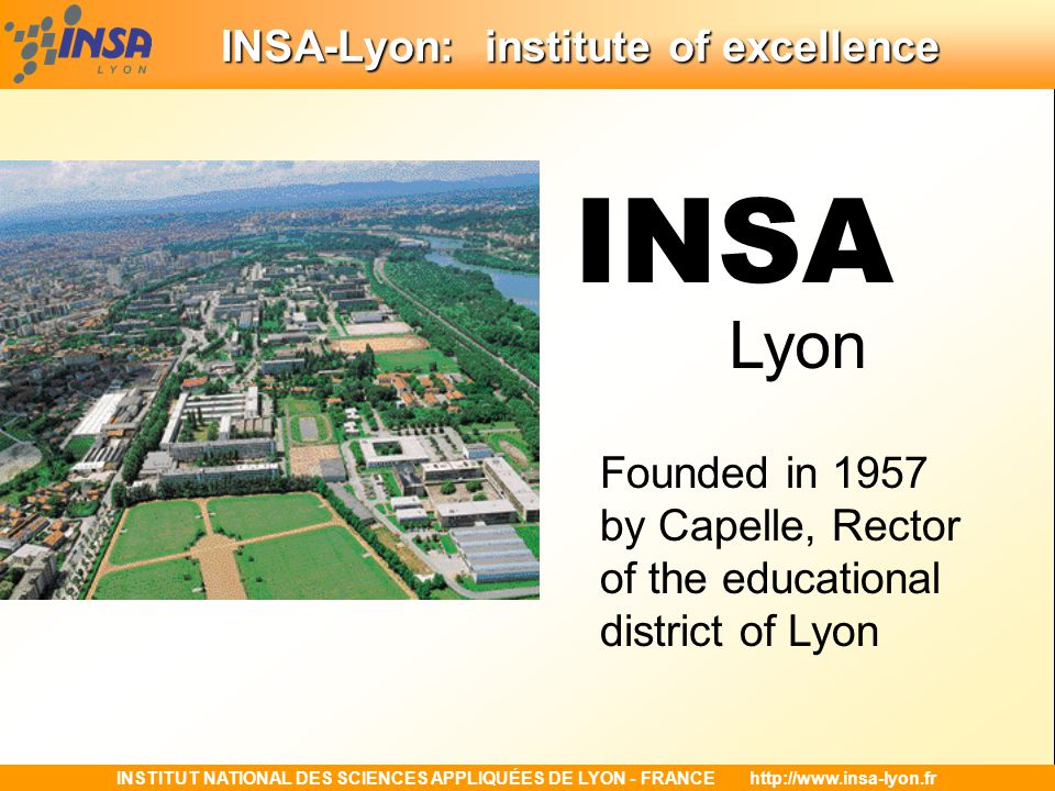 INSTITUT NATIONAL DES SCIENCES APPLIQUÉES DE LYON - FRANCEhttp://www.insa-lyon.fr A centre for research and socio-economic development A centre for research and socio-economic development 27 research laboratories - 575 research faculty and permanent researchers - 450 doctoral students - 240 research master students of which 94 are engineering students - 1250 publications and international communications - 130 theses presented each year